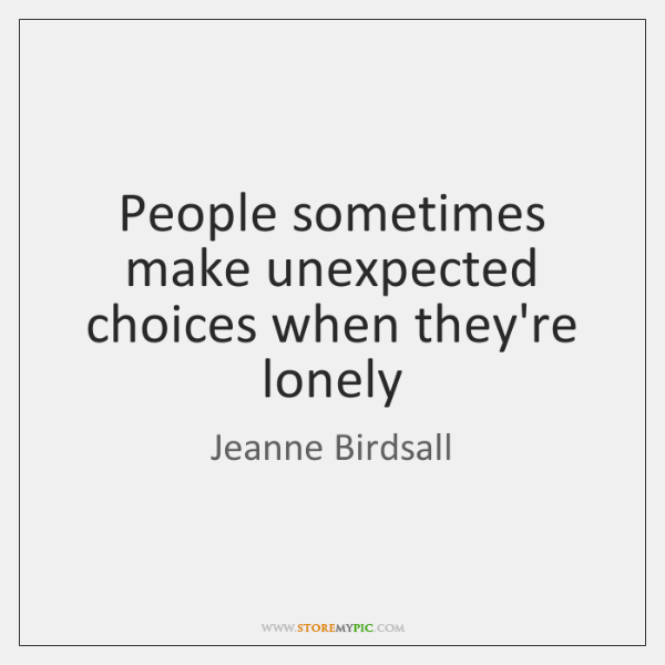 People sometimes make unexpected choices when they're lonely