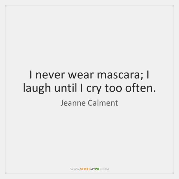 I never wear mascara; I laugh until I cry too often.