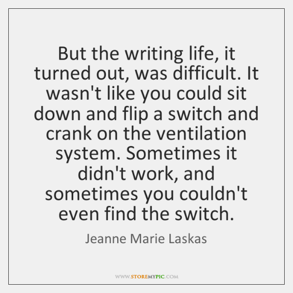 But the writing life, it turned out, was difficult. It wasn't like ...