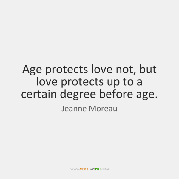 Age protects love not, but love protects up to a certain degree ...