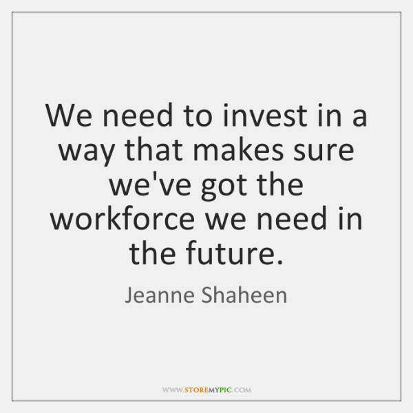 We need to invest in a way that makes sure we've got ...