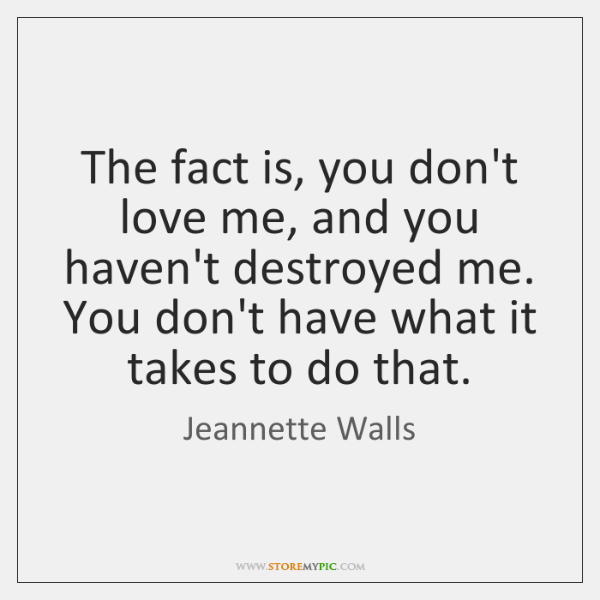 The fact is, you don't love me, and you haven't destroyed me. ...