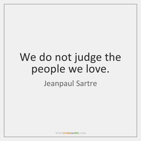 We do not judge the people we love.