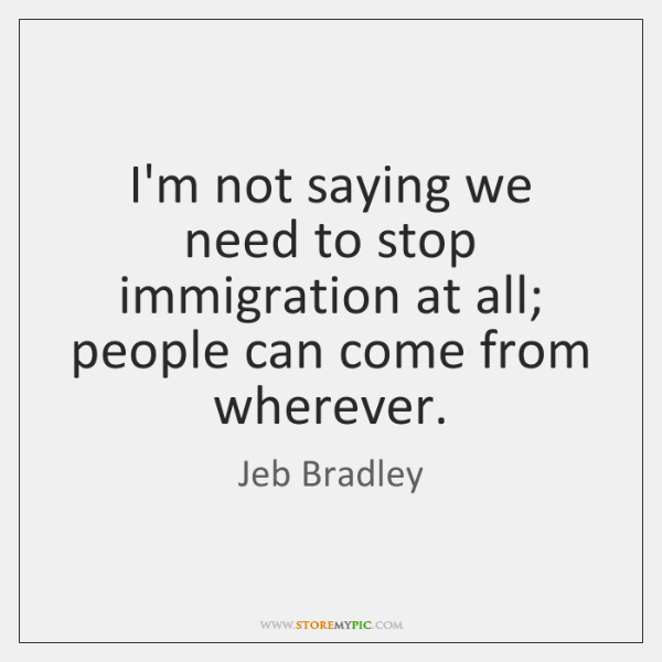 I'm not saying we need to stop immigration at all; people can ...