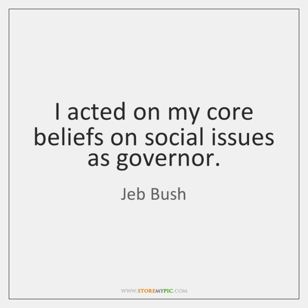 I acted on my core beliefs on social issues as governor.