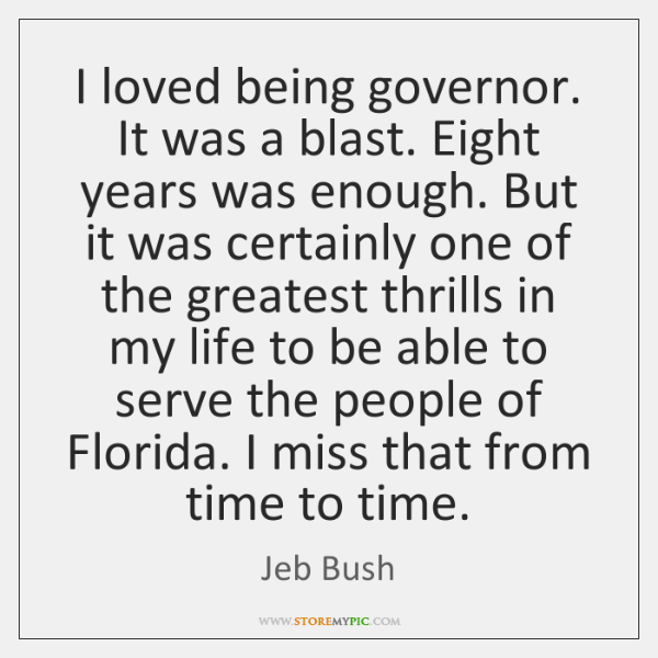 I loved being governor. It was a blast. Eight years was enough. ...