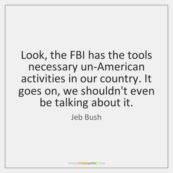 Look, the FBI has the tools necessary un-American activities in our country. ...