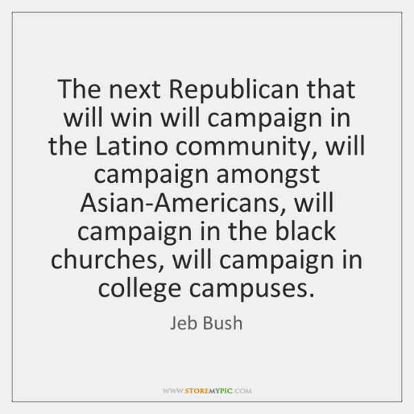 The next Republican that will win will campaign in the Latino community, ...
