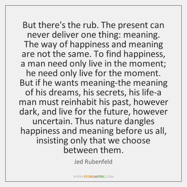 But there's the rub. The present can never deliver one thing: meaning. ...