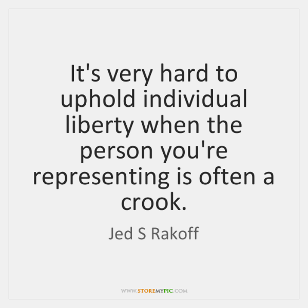 It's very hard to uphold individual liberty when the person you're representing ...