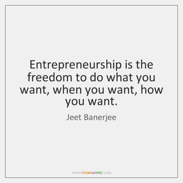 Entrepreneurship is the freedom to do what you want, when you want, ...