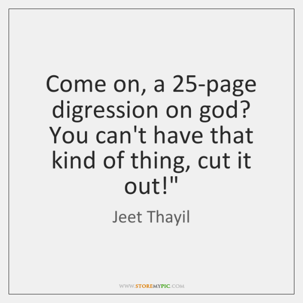 Come on, a 25-page digression on god? You can't have that kind ...
