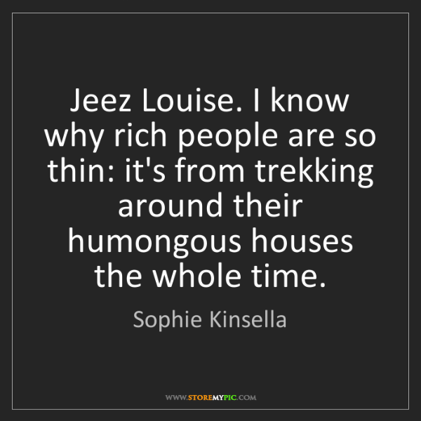 Sophie Kinsella: Jeez Louise. I know why rich people are so thin: it's...