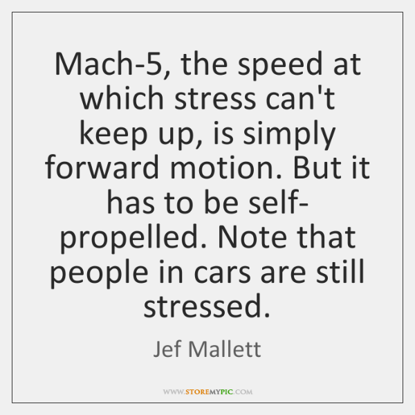 Mach-5, the speed at which stress can't keep up, is simply forward ...