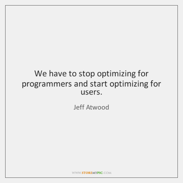 We have to stop optimizing for programmers and start optimizing for users.