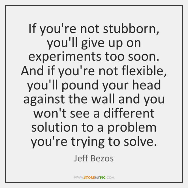 If you're not stubborn, you'll give up on experiments too soon. And ...