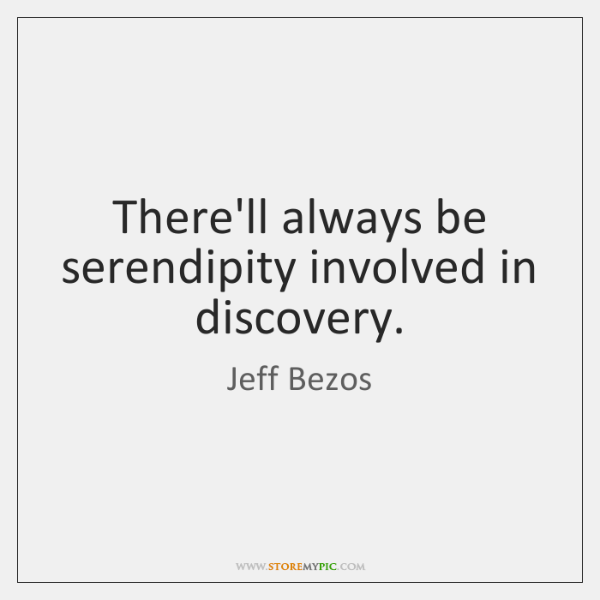 There'll always be serendipity involved in discovery.