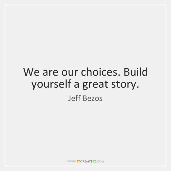 We are our choices. Build yourself a great story.