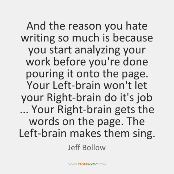 And the reason you hate writing so much is because you start ...