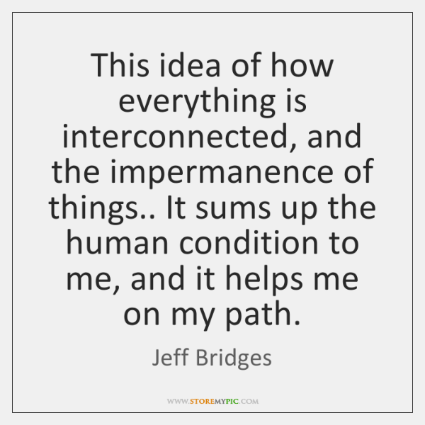 This idea of how everything is interconnected, and the impermanence of things.. ...