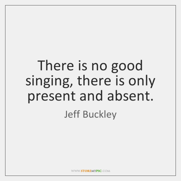 There is no good singing, there is only present and absent.