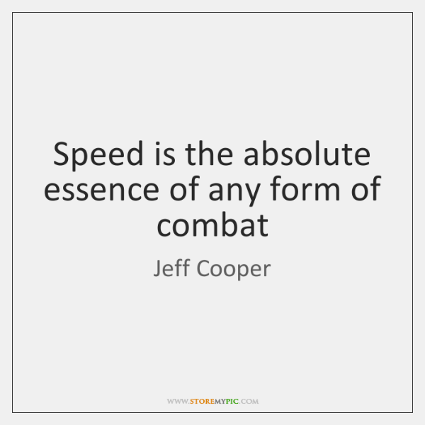 Speed is the absolute essence of any form of combat