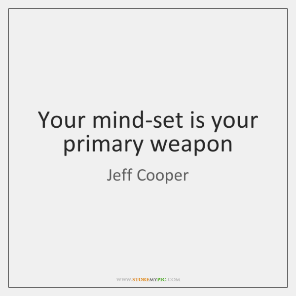 Your mind-set is your primary weapon