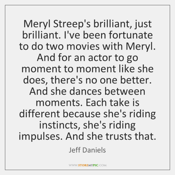 Meryl Streep's brilliant, just brilliant. I've been fortunate to do two movies ...