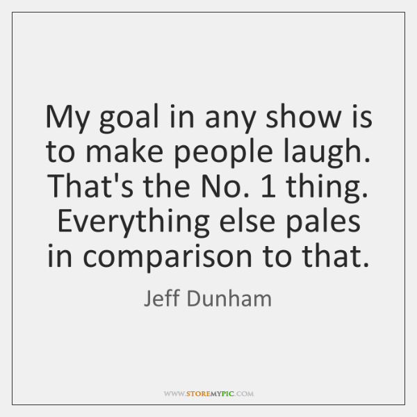 My goal in any show is to make people laugh. That's the ...