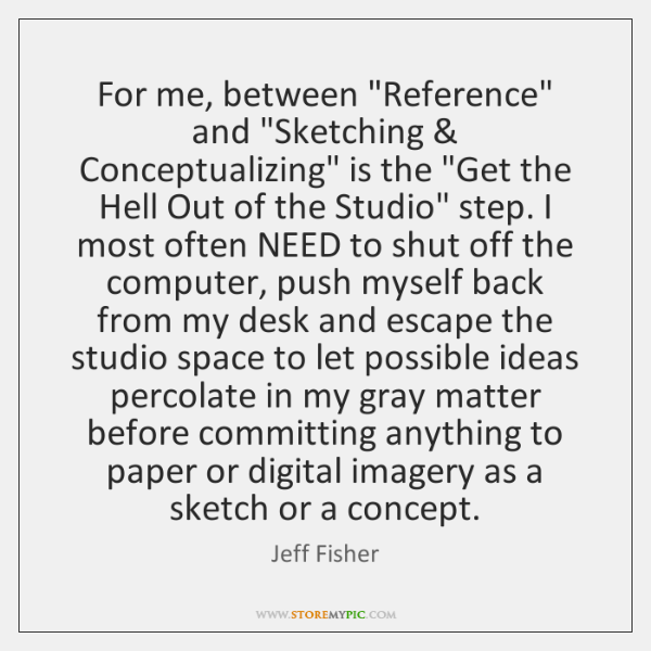 "For me, between ""Reference"" and ""Sketching & Conceptualizing"" is the ""Get the Hell ..."