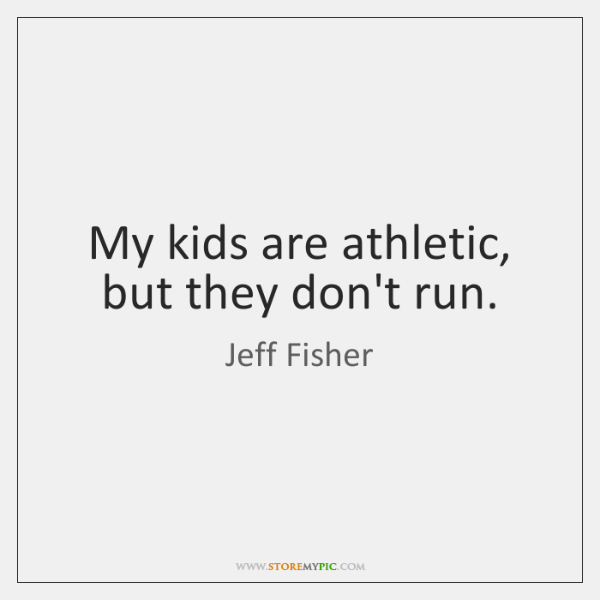 My kids are athletic, but they don't run.
