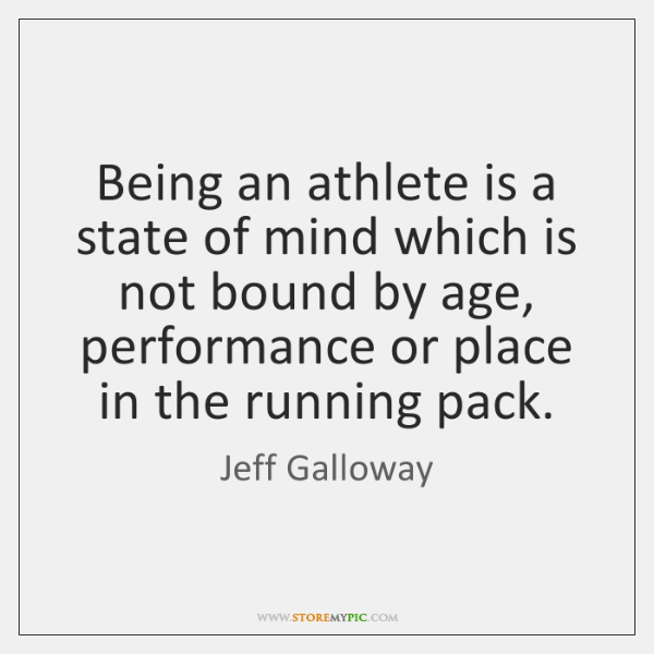 Being an athlete is a state of mind which is not bound ...