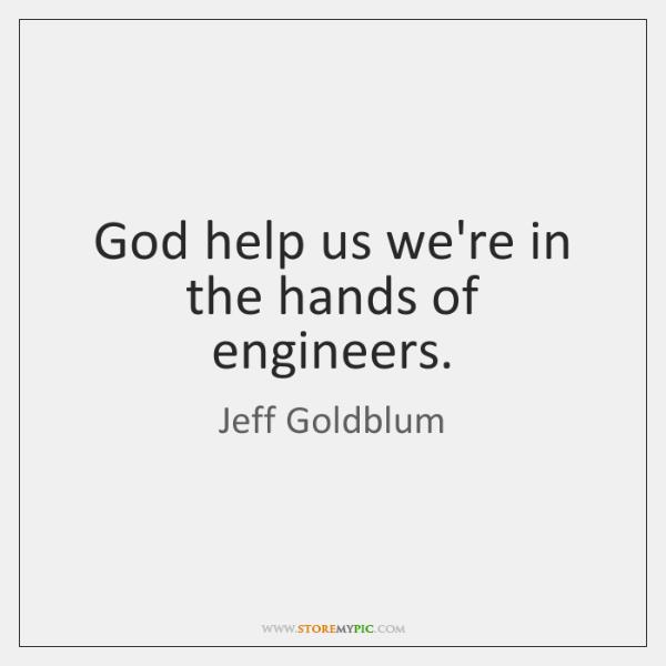 God help us we're in the hands of engineers.