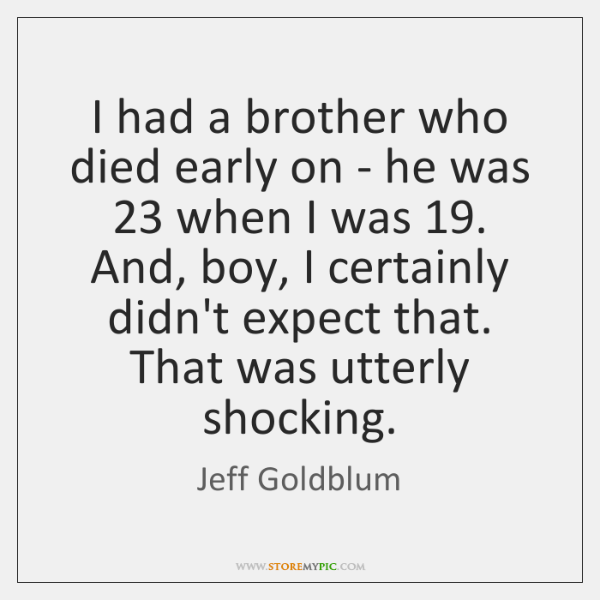 I had a brother who died early on - he was 23 when ...