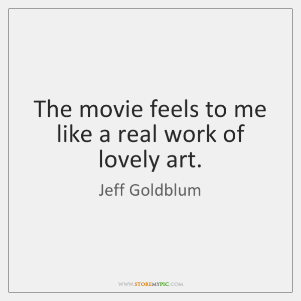 The movie feels to me like a real work of lovely art.
