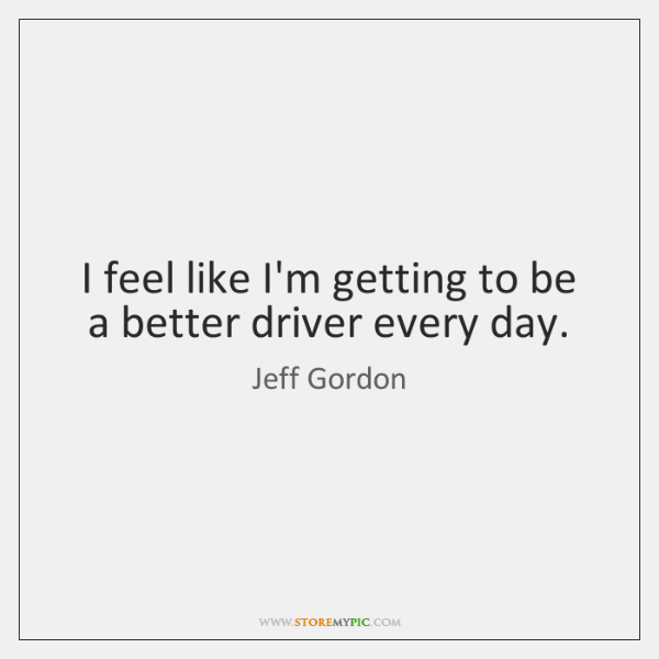 I feel like I'm getting to be a better driver every day.