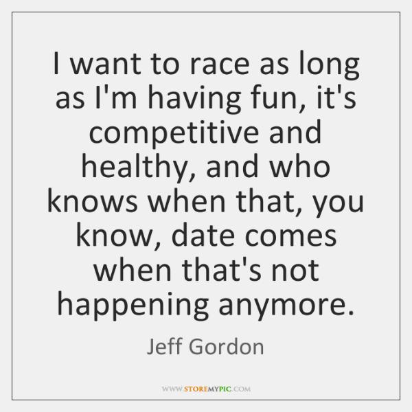I want to race as long as I'm having fun, it's competitive ...