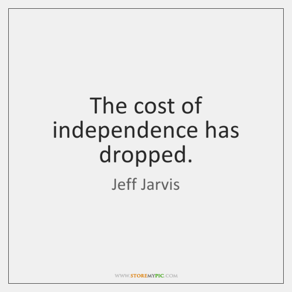 The cost of independence has dropped.