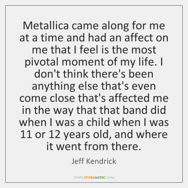 Metallica came along for me at a time and had an affect ...