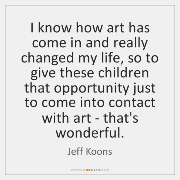 I know how art has come in and really changed my life, ...