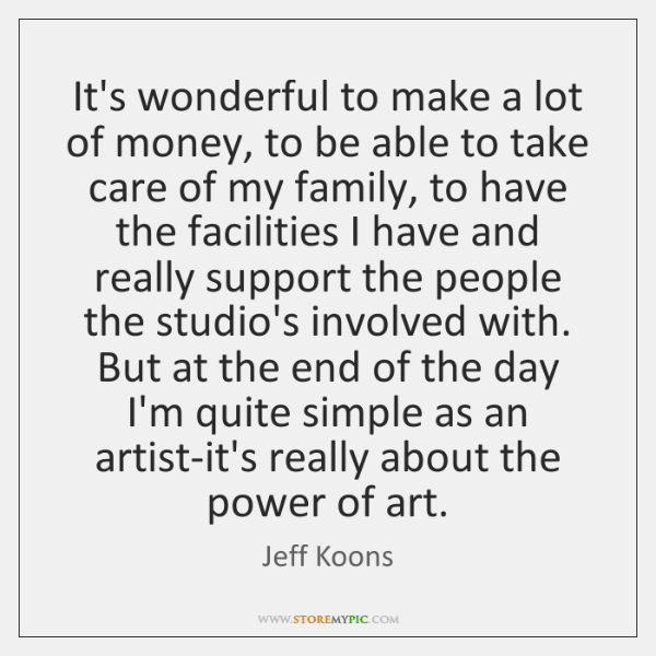 It's wonderful to make a lot of money, to be able to ...