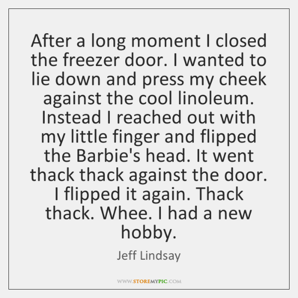 After a long moment I closed the freezer door. I wanted to ...