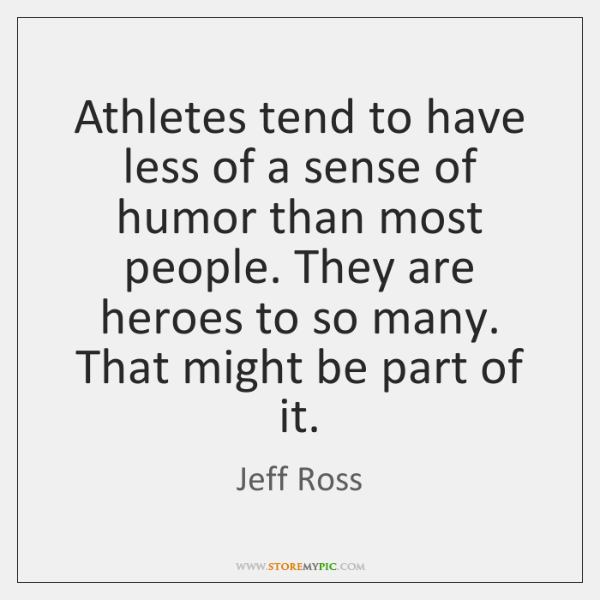 Athletes tend to have less of a sense of humor than most ...