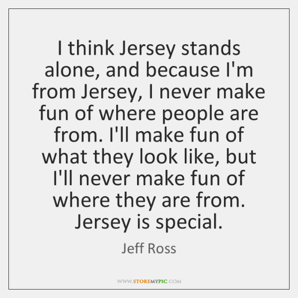 I think Jersey stands alone, and because I'm from Jersey, I never ...