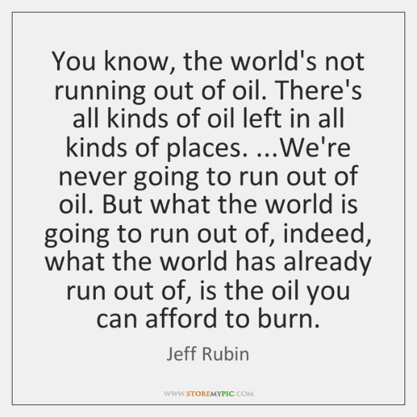 You know, the world's not running out of oil. There's all kinds ...