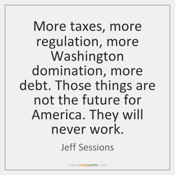 More taxes, more regulation, more Washington domination, more debt. Those things are ...