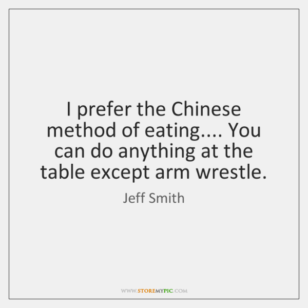 I prefer the Chinese method of eating.... You can do anything at ...