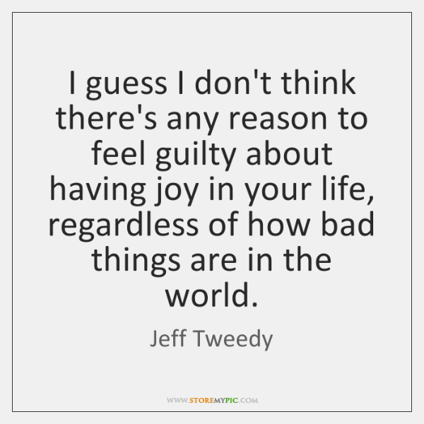 I guess I don't think there's any reason to feel guilty about ...
