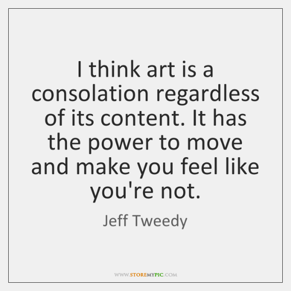 I think art is a consolation regardless of its content. It has ...