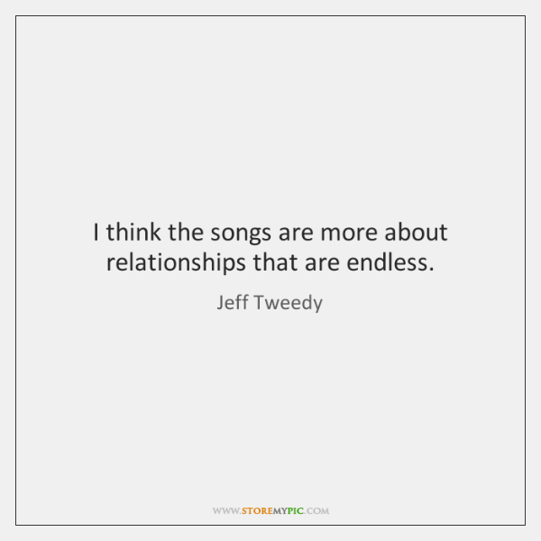 I think the songs are more about relationships that are endless.